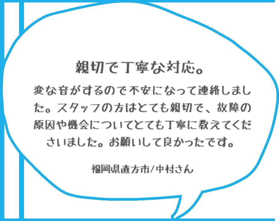 親切で丁寧な対応。変な音がするので不安になって連絡しました。スタッフの方はとても親切で、故障の原因や機会についてとても丁寧に教えてくださいました。お願いして良かったです。福岡県直方市/中村さん
